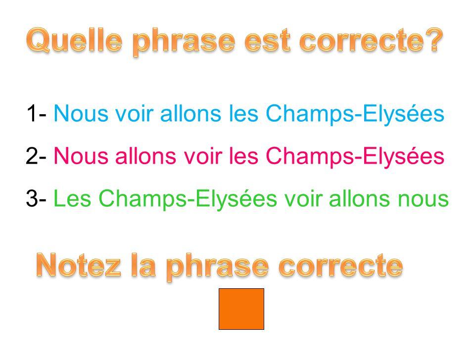 1- Nous voir allons les Champs-Elysées 2- Nous allons voir les Champs-Elysées 3- Les Champs-Elysées voir allons nous 2