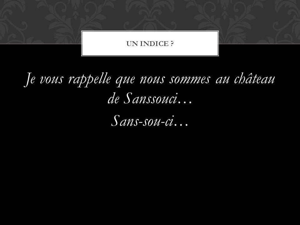 Je vous rappelle que nous sommes au château de Sanssouci… Sans-sou-ci… UN INDICE ?