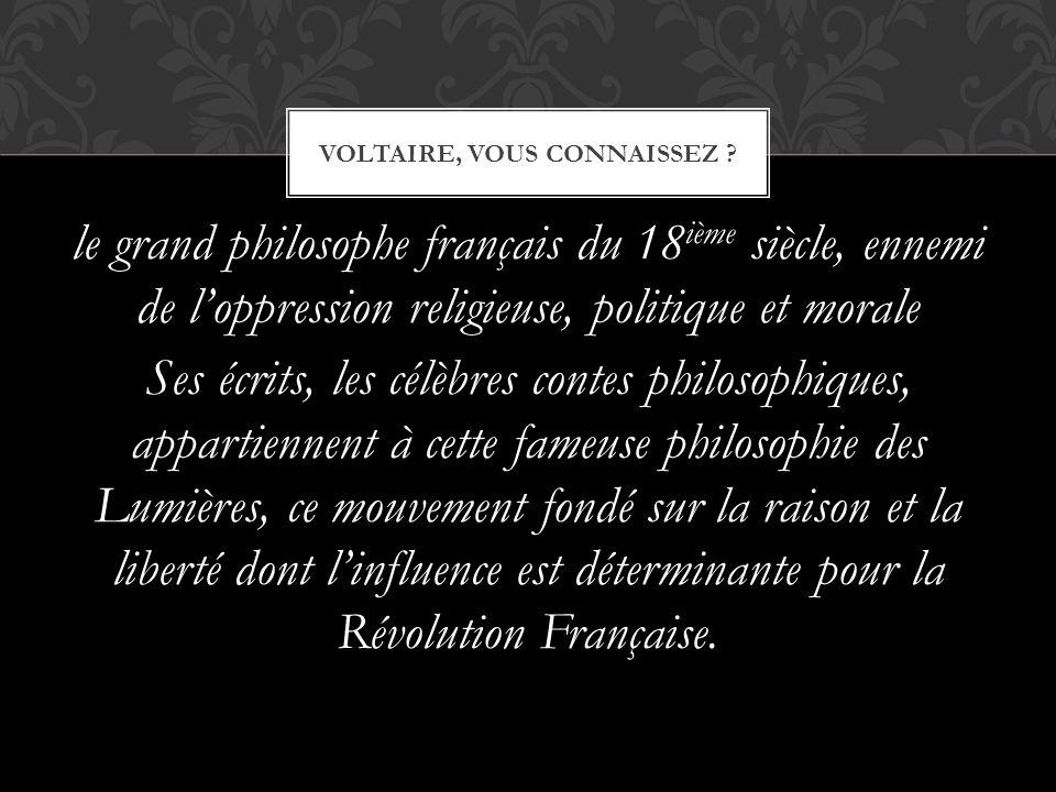 le grand philosophe français du 18 ième siècle, ennemi de l'oppression religieuse, politique et morale Ses écrits, les célèbres contes philosophiques,
