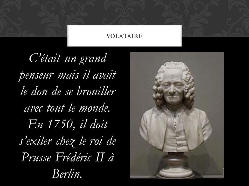 C'était un grand penseur mais il avait le don de se brouiller avec tout le monde. En 1750, il doit s'exiler chez le roi de Prusse Frédéric II à Berlin