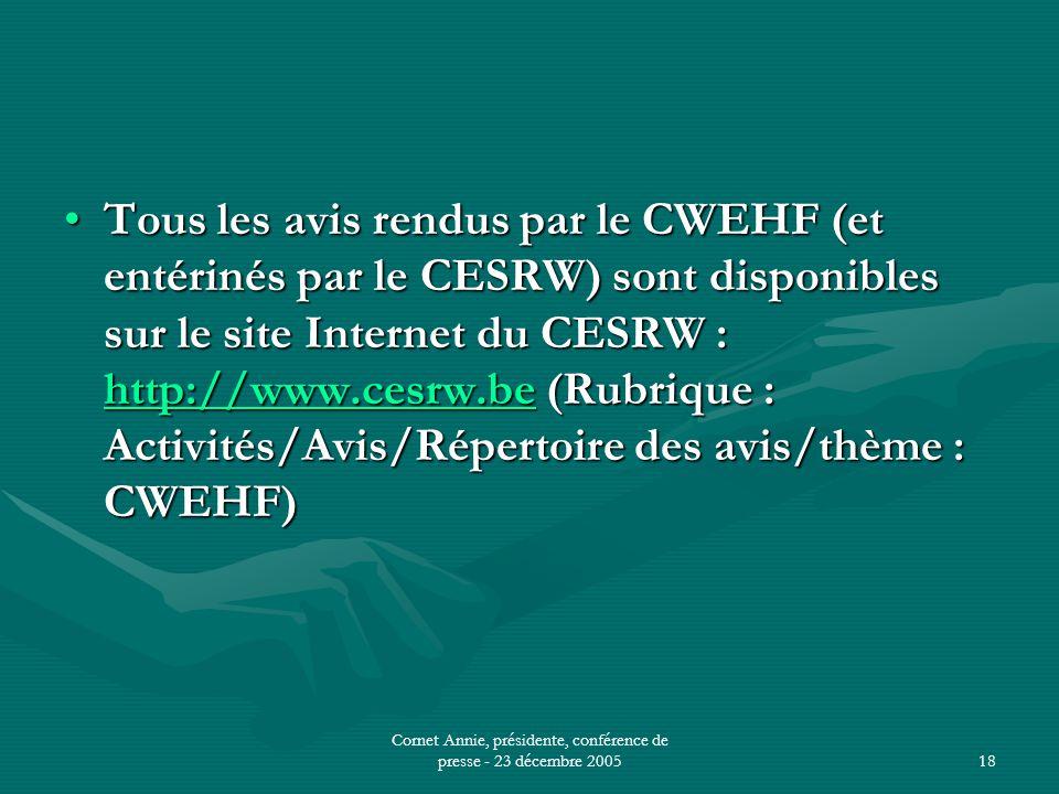Cornet Annie, présidente, conférence de presse - 23 décembre 200518 •Tous les avis rendus par le CWEHF (et entérinés par le CESRW) sont disponibles sur le site Internet du CESRW : http://www.cesrw.be (Rubrique : Activités/Avis/Répertoire des avis/thème : CWEHF) http://www.cesrw.be