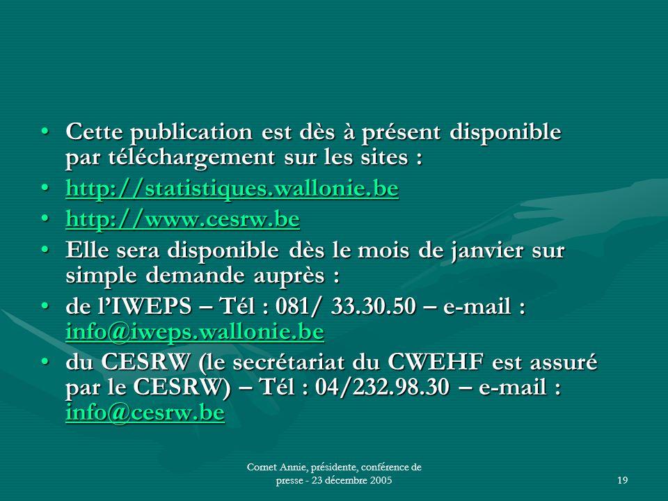 Cornet Annie, présidente, conférence de presse - 23 décembre 200519 •Cette publication est dès à présent disponible par téléchargement sur les sites : •http://statistiques.wallonie.be http://statistiques.wallonie.be •http://www.cesrw.be http://www.cesrw.be •Elle sera disponible dès le mois de janvier sur simple demande auprès : •de l'IWEPS – Tél : 081/ 33.30.50 – e-mail : info@iweps.wallonie.be info@iweps.wallonie.be •du CESRW (le secrétariat du CWEHF est assuré par le CESRW) – Tél : 04/232.98.30 – e-mail : info@cesrw.be info@cesrw.be