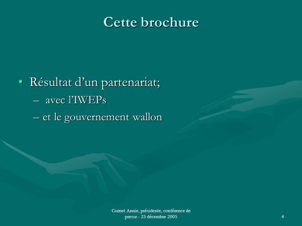 Cornet Annie, présidente, conférence de presse - 23 décembre 20054 Cette brochure •Résultat d'un partenariat; – avec l'IWEPs –et le gouvernement wallon