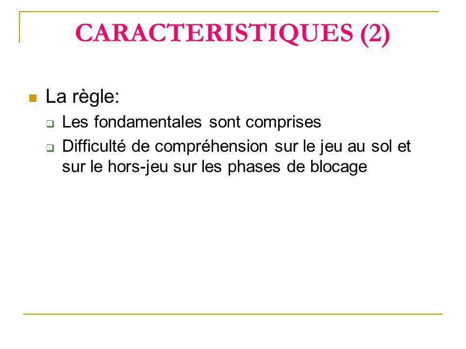 CARACTERISTIQUES (2)  La règle:  Les fondamentales sont comprises  Difficulté de compréhension sur le jeu au sol et sur le hors-jeu sur les phases