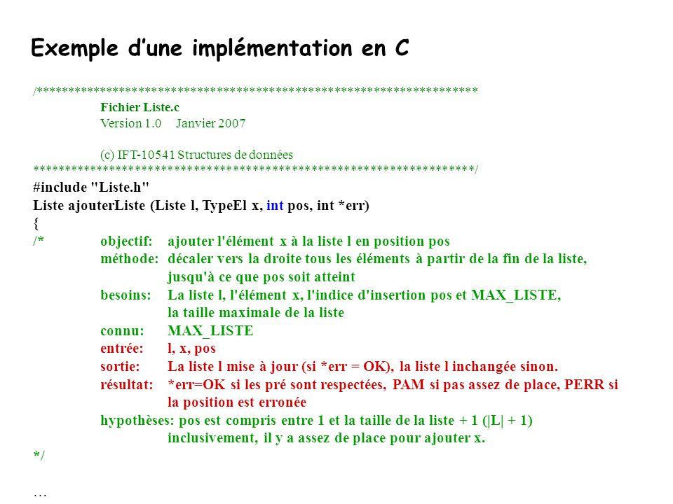 Exemple d'une implémentation en C /******************************************************************** Fichier Liste.c Version 1.0 Janvier 2007 (c) IFT-10541 Structures de données ********************************************************************/ #include Liste.h Liste ajouterListe (Liste l, TypeEl x, int pos, int *err) { /*objectif:ajouter l élément x à la liste l en position pos méthode:décaler vers la droite tous les éléments à partir de la fin de la liste, jusqu à ce que pos soit atteint besoins:La liste l, l élément x, l indice d insertion pos et MAX_LISTE, la taille maximale de la liste connu:MAX_LISTE entrée: l, x, pos sortie:La liste l mise à jour (si *err = OK), la liste l inchangée sinon.