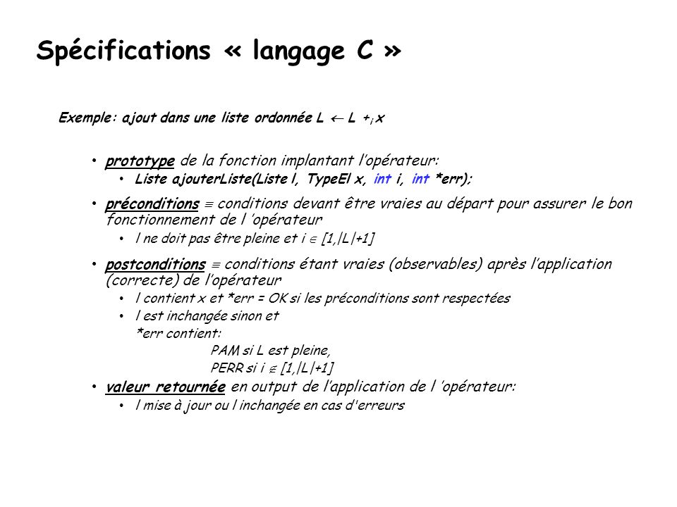 Spécifications « langage C » Exemple: ajout dans une liste ordonnée L  L + i x • prototype de la fonction implantant l'opérateur: • Liste ajouterListe(Liste l, TypeEl x, int i, int *err); • préconditions  conditions devant être vraies au départ pour assurer le bon fonctionnement de l 'opérateur • l ne doit pas être pleine et i  [1,|L|+1] • postconditions  conditions étant vraies (observables) après l'application (correcte) de l'opérateur • l contient x et *err = OK si les préconditions sont respectées • l est inchangée sinon et *err contient: PAM si L est pleine, PERR si i  [1,|L|+1] • valeur retournée en output de l'application de l 'opérateur: • l mise à jour ou l inchangée en cas d erreurs