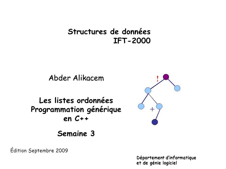 Structures de données IFT-2000 Abder Alikacem Les listes ordonnées Programmation générique en C++ Semaine 3 Département d'informatique et de génie logiciel Édition Septembre 2009