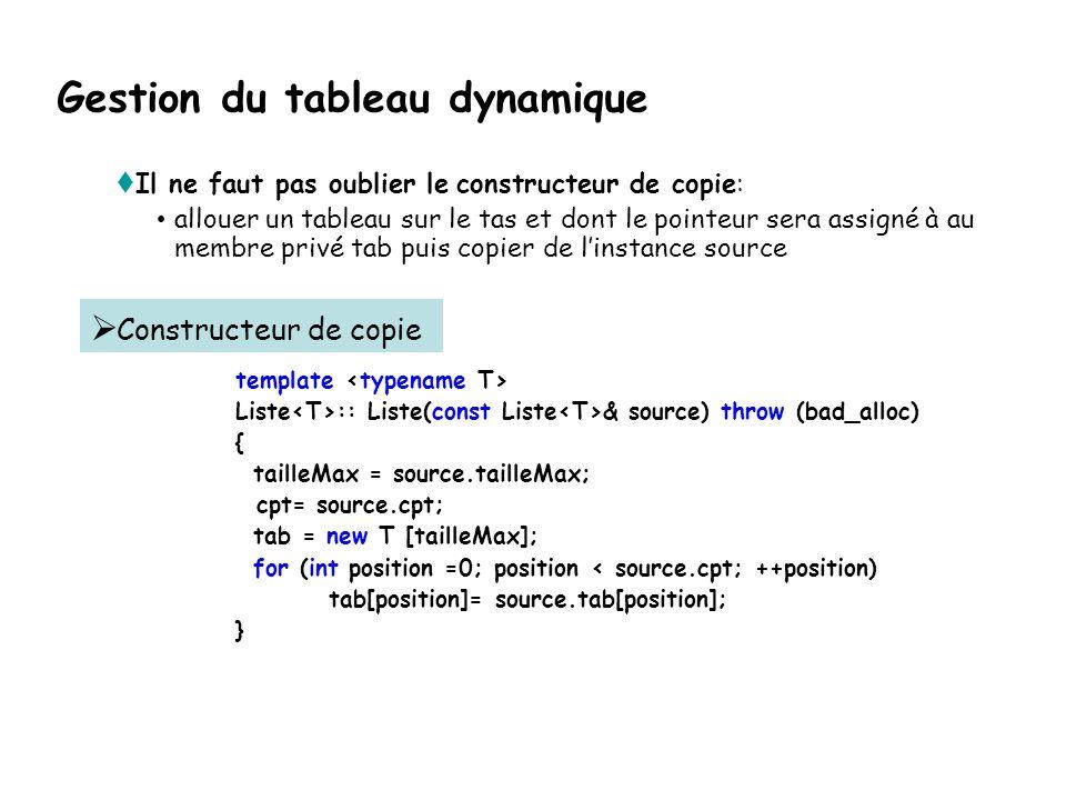 Gestion du tableau dynamique  Il ne faut pas oublier le constructeur de copie: • allouer un tableau sur le tas et dont le pointeur sera assigné à au membre privé tab puis copier de l'instance source template Liste :: Liste(const Liste & source) throw (bad_alloc) { tailleMax = source.tailleMax; cpt= source.cpt; tab = new T [tailleMax]; for (int position =0; position < source.cpt; ++position) tab[position]= source.tab[position]; }   Constructeur de copie