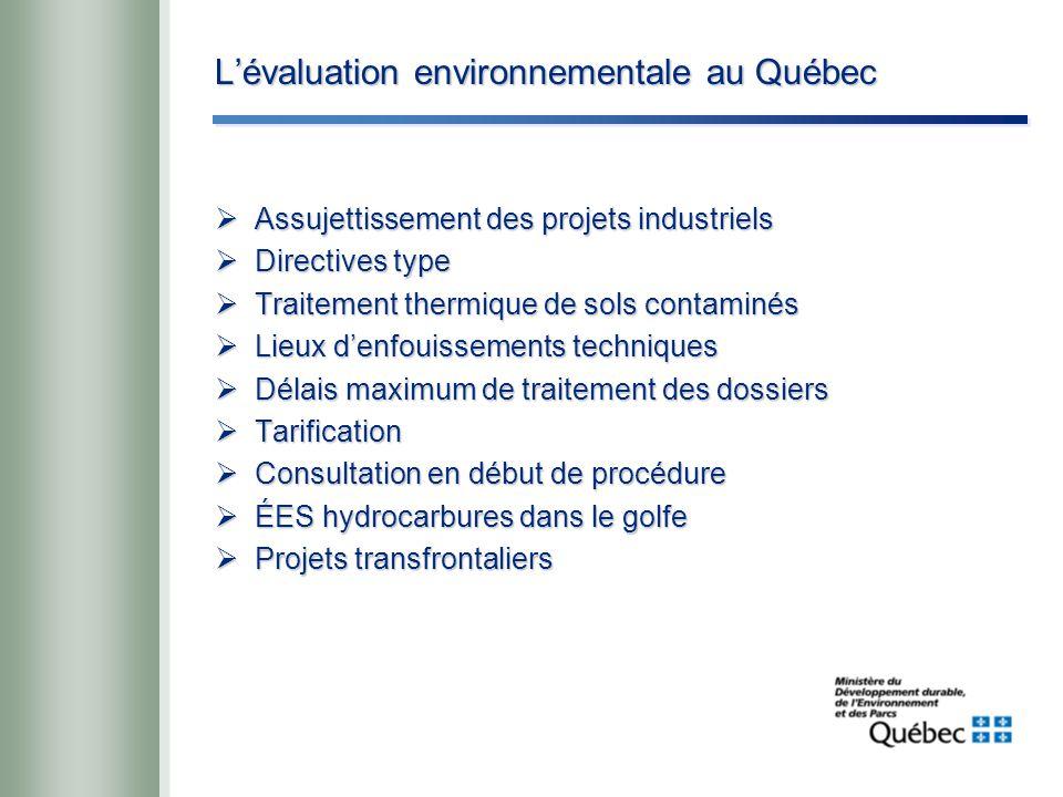 L'évaluation environnementale au Québec  Assujettissement des projets industriels  Directives type  Traitement thermique de sols contaminés  Lieux d'enfouissements techniques  Délais maximum de traitement des dossiers  Tarification  Consultation en début de procédure  ÉES hydrocarbures dans le golfe  Projets transfrontaliers