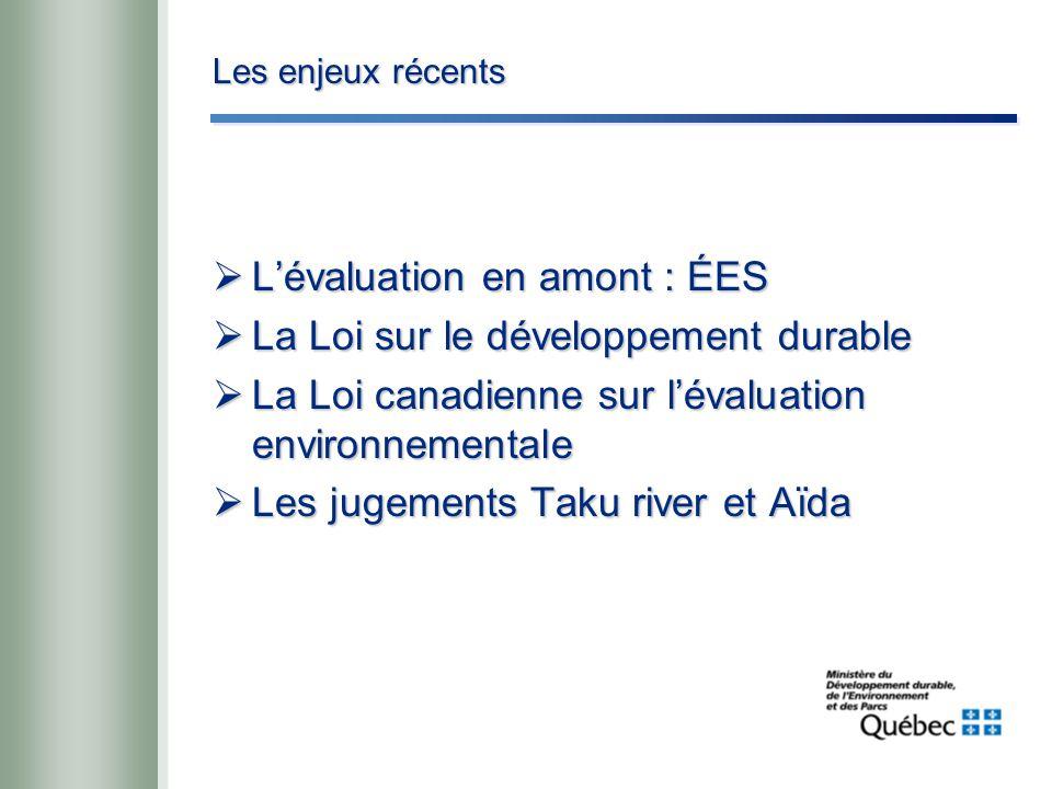 Les enjeux récents  L'évaluation en amont : ÉES  La Loi sur le développement durable  La Loi canadienne sur l'évaluation environnementale  Les jugements Taku river et Aïda