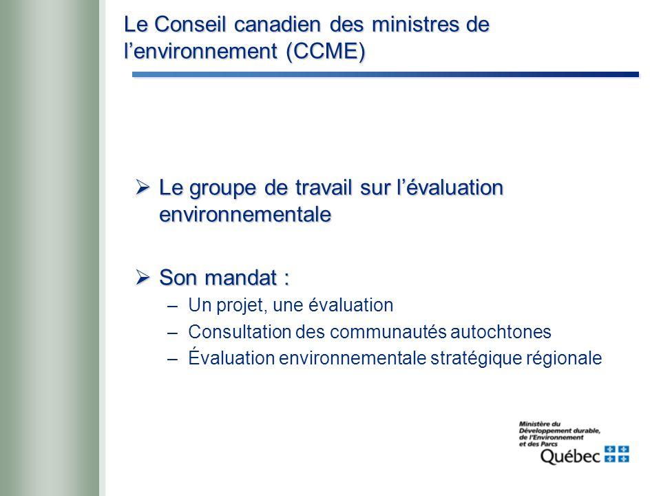Le Conseil canadien des ministres de l'environnement (CCME)  Le groupe de travail sur l'évaluation environnementale  Son mandat : –Un projet, une évaluation –Consultation des communautés autochtones –Évaluation environnementale stratégique régionale