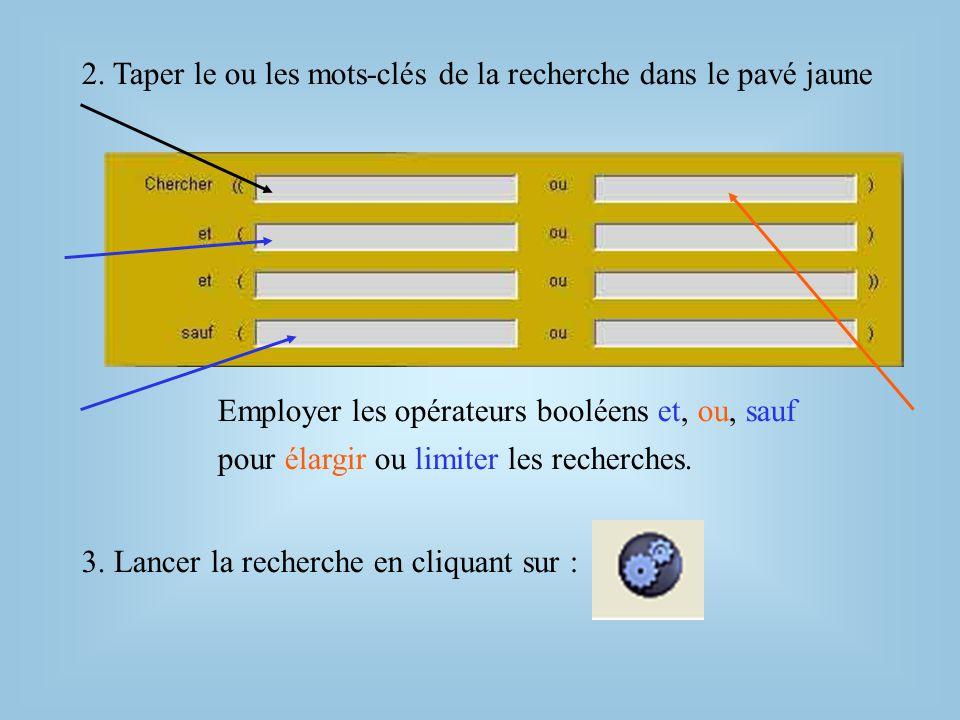 2. Taper le ou les mots-clés de la recherche dans le pavé jaune Employer les opérateurs booléens 3. Lancer la recherche en cliquant sur : pour élargir