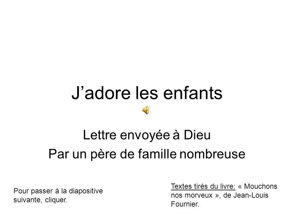 J'adore les enfants Lettre envoyée à Dieu Par un père de famille nombreuse Pour passer à la diapositive suivante, cliquer.
