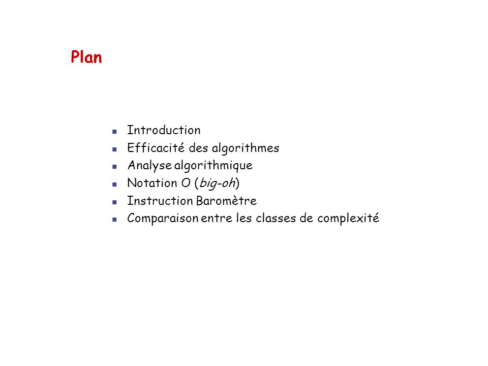Plan  Introduction  Efficacité des algorithmes  Analyse algorithmique  Notation O (big-oh)  Instruction Baromètre  Comparaison entre les classes de complexité