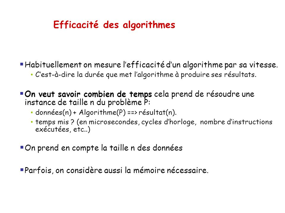 Efficacité des algorithmes  Habituellement on mesure l'efficacité d'un algorithme par sa vitesse. • C'est-à-dire la durée que met l'algorithme à prod