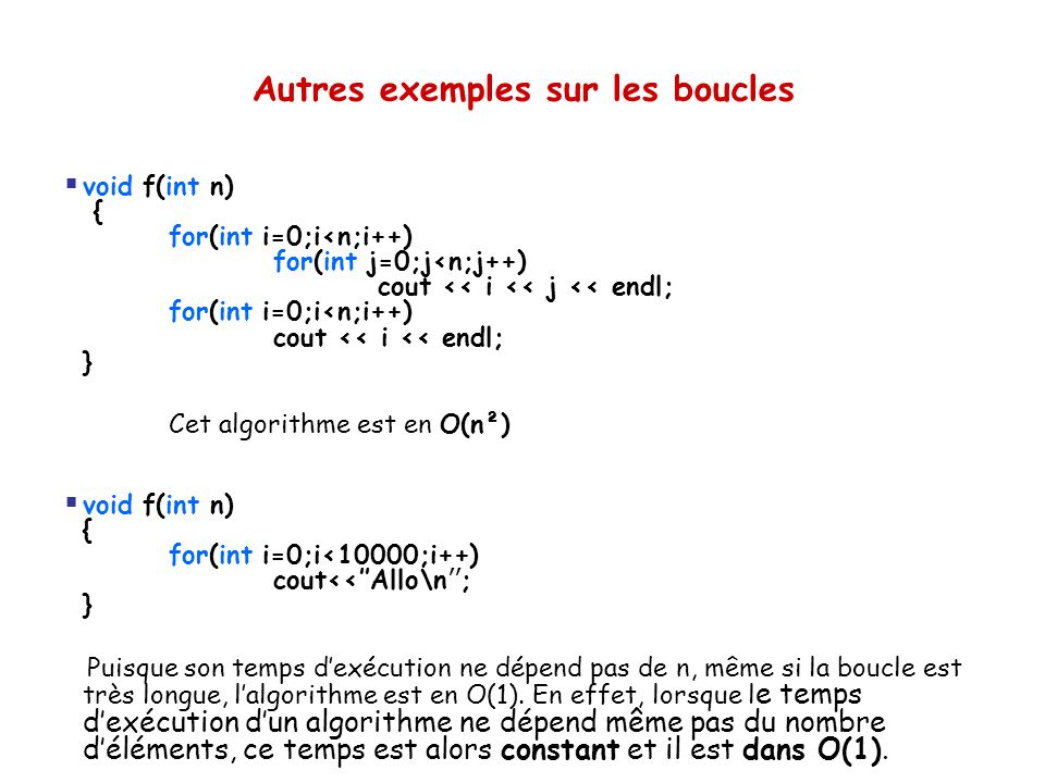 Autres exemples sur les boucles  void f(int n) { for(int i=0;i<n;i++) for(int j=0;j<n;j++) cout << i << j << endl; for(int i=0;i<n;i++) cout << i <<