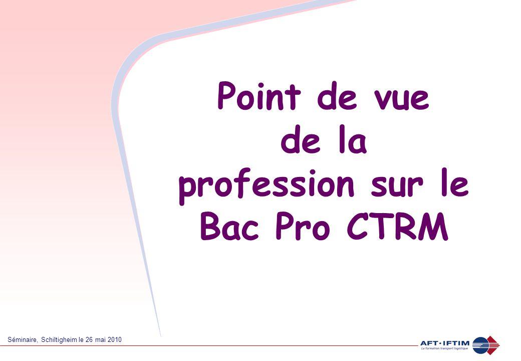 Séminaire, Schiltigheim le 26 mai 2010 Point de vue de la profession sur le Bac Pro CTRM