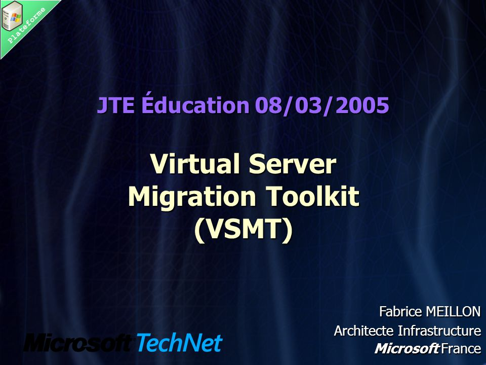 Plateforme JTE Éducation 08/03/2005 Virtual Server Migration Toolkit (VSMT) JTE Éducation 08/03/2005 Virtual Server Migration Toolkit (VSMT) Fabrice MEILLON Architecte Infrastructure Microsoft France