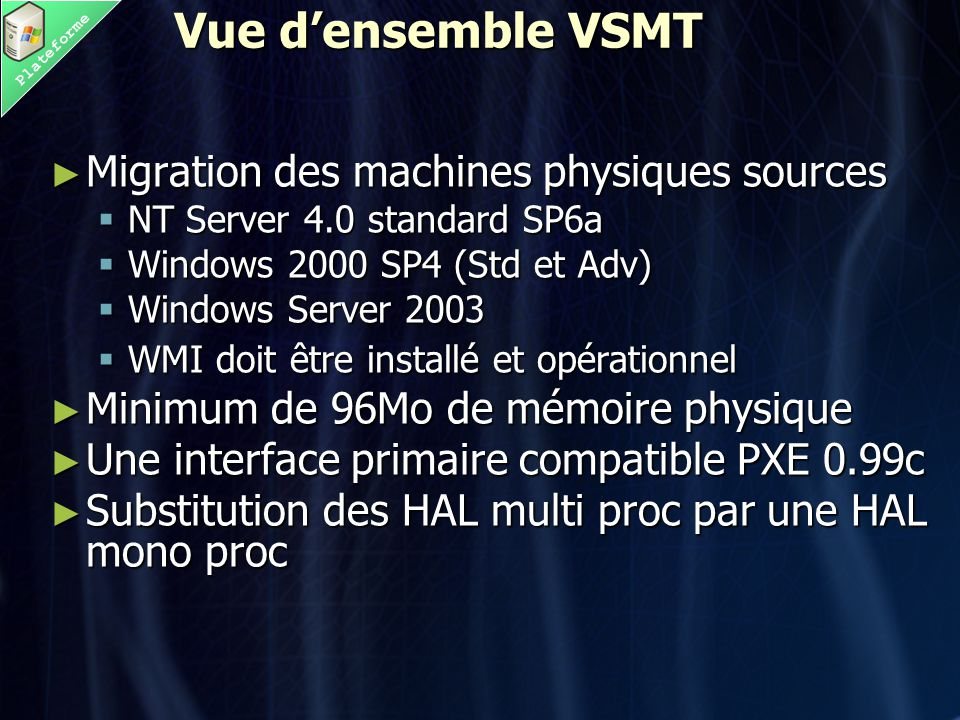 Plateforme Vue d'ensemble VSMT ► Migration des machines physiques sources  NT Server 4.0 standard SP6a  Windows 2000 SP4 (Std et Adv)  Windows Serv