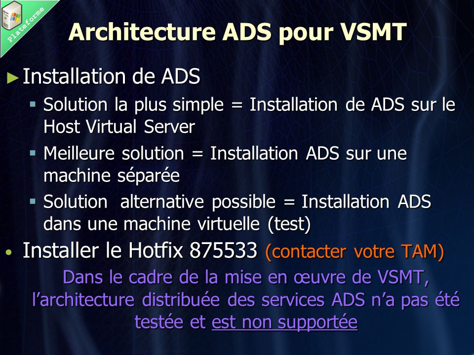 Plateforme Architecture ADS pour VSMT ► Installation de ADS  Solution la plus simple = Installation de ADS sur le Host Virtual Server  Meilleure solution = Installation ADS sur une machine séparée  Solution alternative possible = Installation ADS dans une machine virtuelle (test) • Installer le Hotfix 875533 (contacter votre TAM) Dans le cadre de la mise en œuvre de VSMT, l'architecture distribuée des services ADS n'a pas été testée et est non supportée