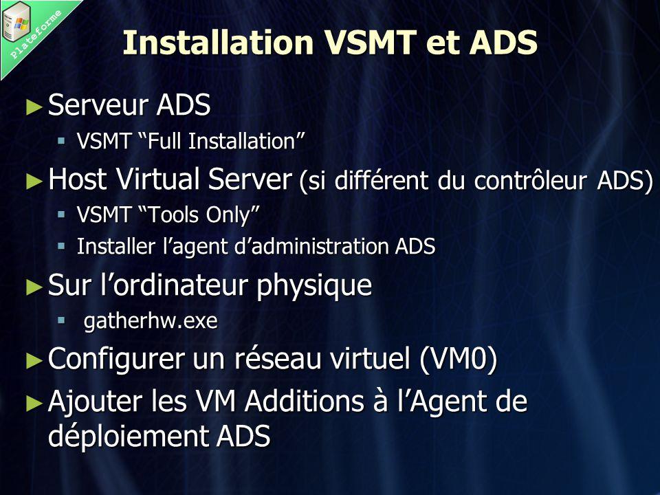Plateforme Installation VSMT et ADS ► Serveur ADS  VSMT Full Installation ► Host Virtual Server (si différent du contrôleur ADS)  VSMT Tools Only  Installer l'agent d'administration ADS ► Sur l'ordinateur physique  gatherhw.exe ► Configurer un réseau virtuel (VM0) ► Ajouter les VM Additions à l'Agent de déploiement ADS