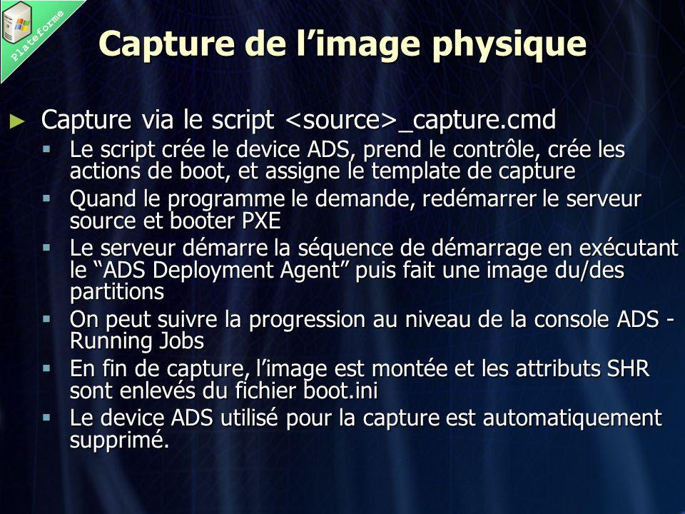 Plateforme Capture de l'image physique ► Capture via le script _capture.cmd  Le script crée le device ADS, prend le contrôle, crée les actions de boot, et assigne le template de capture  Quand le programme le demande, redémarrer le serveur source et booter PXE  Le serveur démarre la séquence de démarrage en exécutant le ADS Deployment Agent puis fait une image du/des partitions  On peut suivre la progression au niveau de la console ADS - Running Jobs  En fin de capture, l'image est montée et les attributs SHR sont enlevés du fichier boot.ini  Le device ADS utilisé pour la capture est automatiquement supprimé.