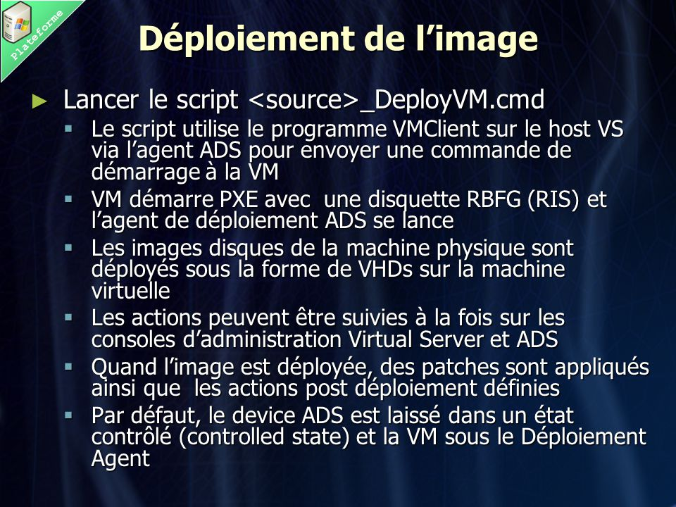 Plateforme Déploiement de l'image ► Lancer le script _DeployVM.cmd  Le script utilise le programme VMClient sur le host VS via l'agent ADS pour envoyer une commande de démarrage à la VM  VM démarre PXE avec une disquette RBFG (RIS) et l'agent de déploiement ADS se lance  Les images disques de la machine physique sont déployés sous la forme de VHDs sur la machine virtuelle  Les actions peuvent être suivies à la fois sur les consoles d'administration Virtual Server et ADS  Quand l'image est déployée, des patches sont appliqués ainsi que les actions post déploiement définies  Par défaut, le device ADS est laissé dans un état contrôlé (controlled state) et la VM sous le Déploiement Agent