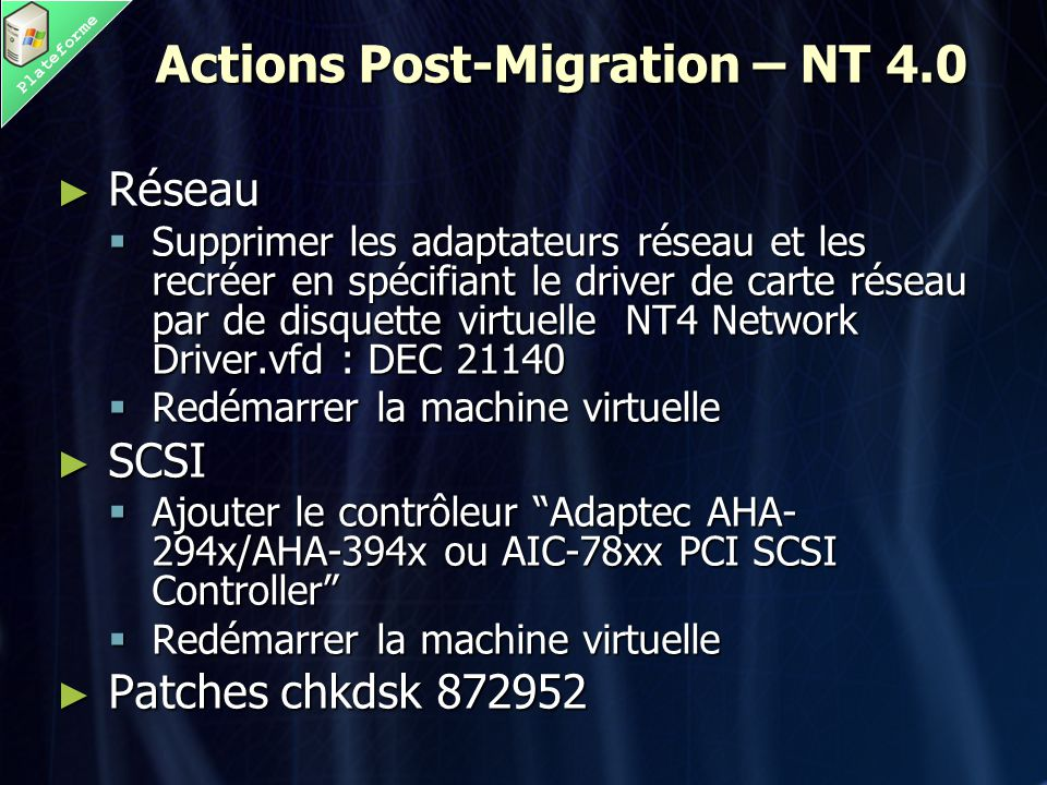 Plateforme Actions Post-Migration – NT 4.0 ► Réseau  Supprimer les adaptateurs réseau et les recréer en spécifiant le driver de carte réseau par de disquette virtuelle NT4 Network Driver.vfd : DEC 21140  Redémarrer la machine virtuelle ► SCSI  Ajouter le contrôleur Adaptec AHA- 294x/AHA-394x ou AIC-78xx PCI SCSI Controller  Redémarrer la machine virtuelle ► Patches chkdsk 872952