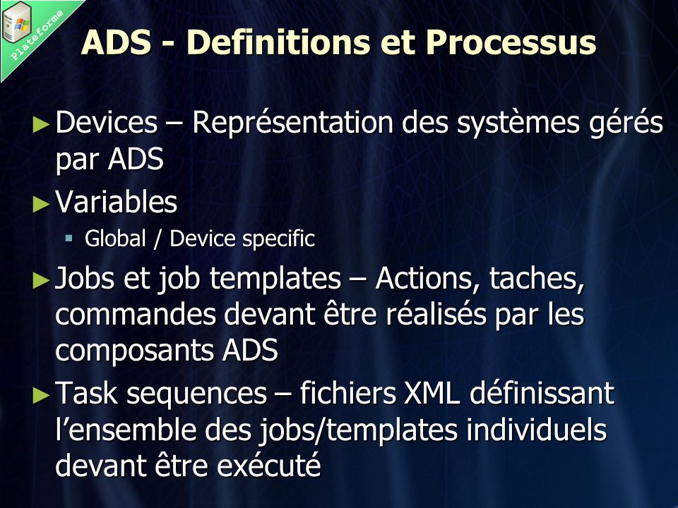 Plateforme ADS - Definitions et Processus ► Devices – Représentation des systèmes gérés par ADS ► Variables  Global / Device specific ► Jobs et job t