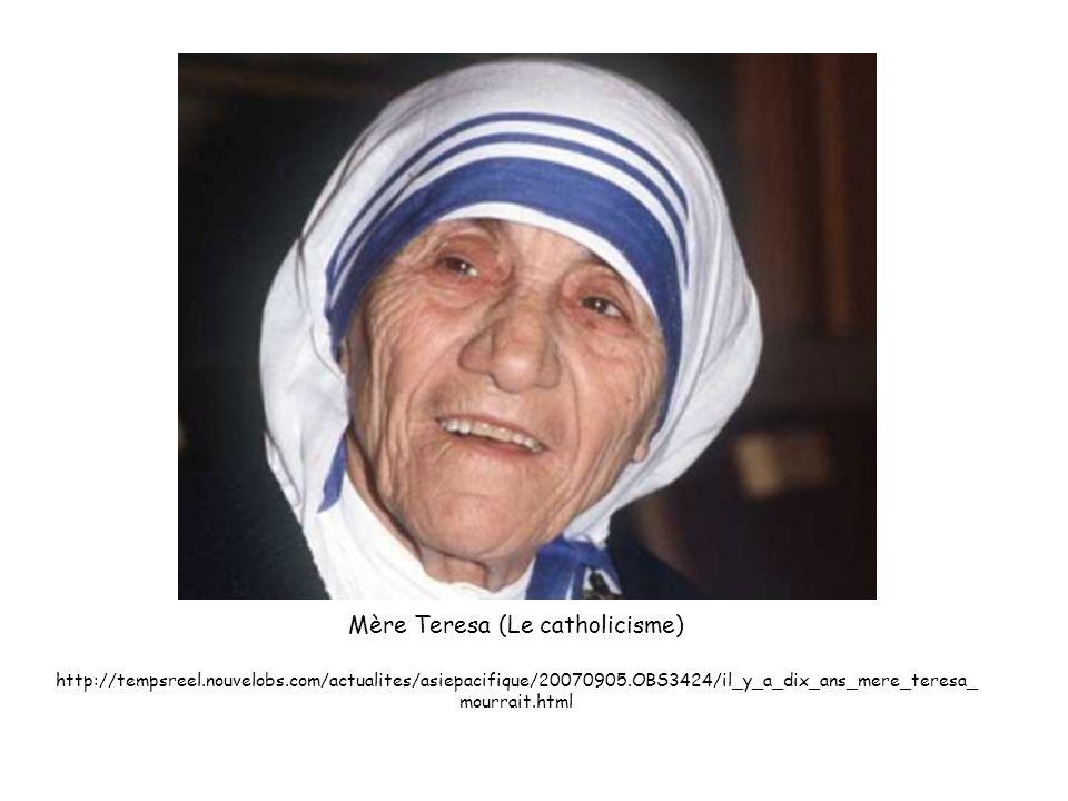 Mère Teresa (Le catholicisme) http://tempsreel.nouvelobs.com/actualites/asiepacifique/20070905.OBS3424/il_y_a_dix_ans_mere_teresa_ mourrait.html