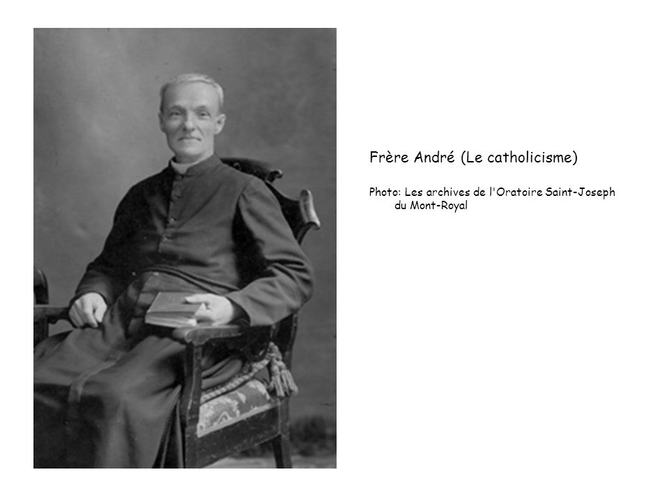 Frère André (Le catholicisme) Photo: Les archives de l'Oratoire Saint-Joseph du Mont-Royal