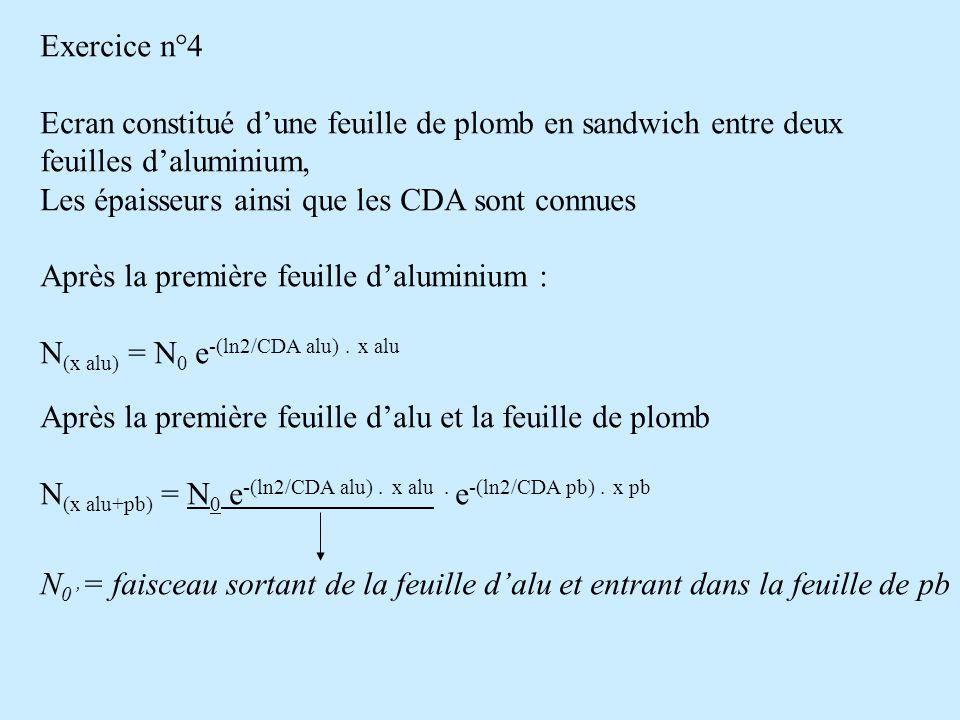 Exercice n°4 Ecran constitué d'une feuille de plomb en sandwich entre deux feuilles d'aluminium, Les épaisseurs ainsi que les CDA sont connues Après l