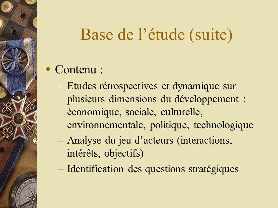 Base de l'étude (suite)  Contenu : – Etudes rétrospectives et dynamique sur plusieurs dimensions du développement : économique, sociale, culturelle, environnementale, politique, technologique – Analyse du jeu d'acteurs (interactions, intérêts, objectifs) – Identification des questions stratégiques