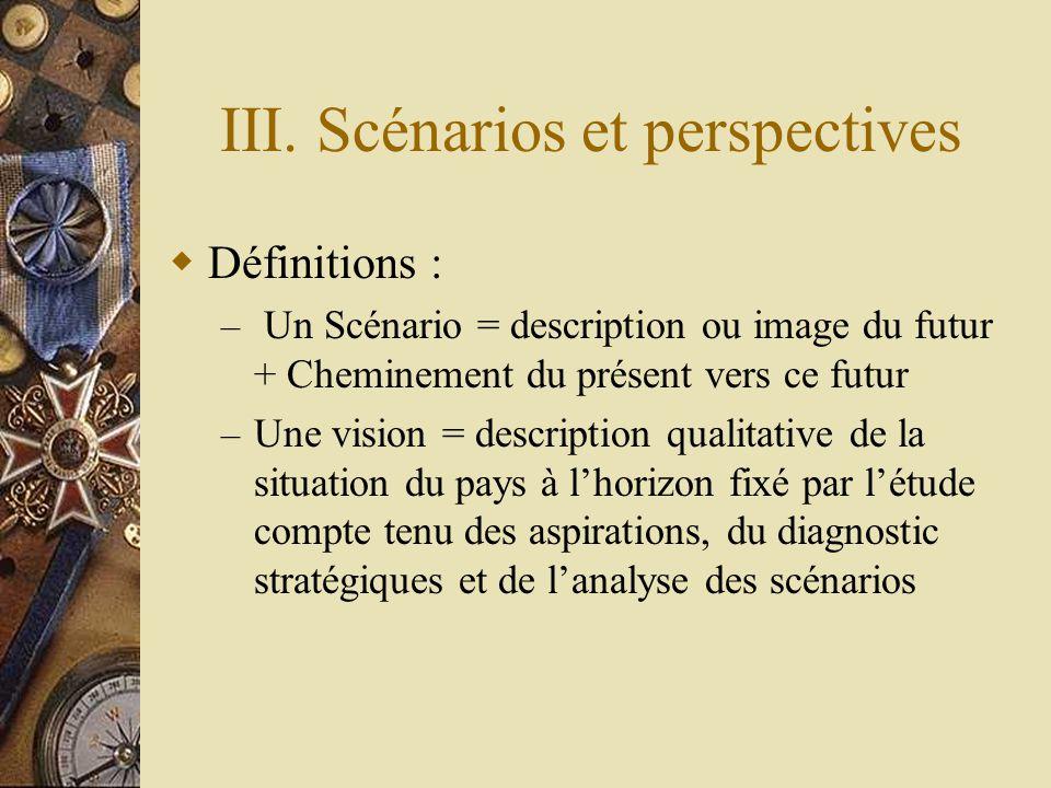 III. Scénarios et perspectives  Définitions : – Un Scénario = description ou image du futur + Cheminement du présent vers ce futur – Une vision = des