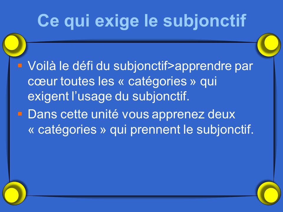 Ce qui exige le subjonctif  Voilà le défi du subjonctif>apprendre par cœur toutes les « catégories » qui exigent l'usage du subjonctif.  Dans cette