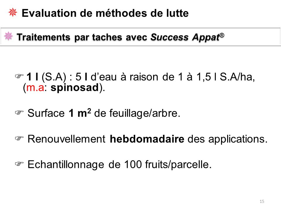 15  Traitements par taches avec Success Appat ®  1 l (S.A) : 5 l d'eau à raison de 1 à 1,5 l S.A/ha, (m.a: spinosad).