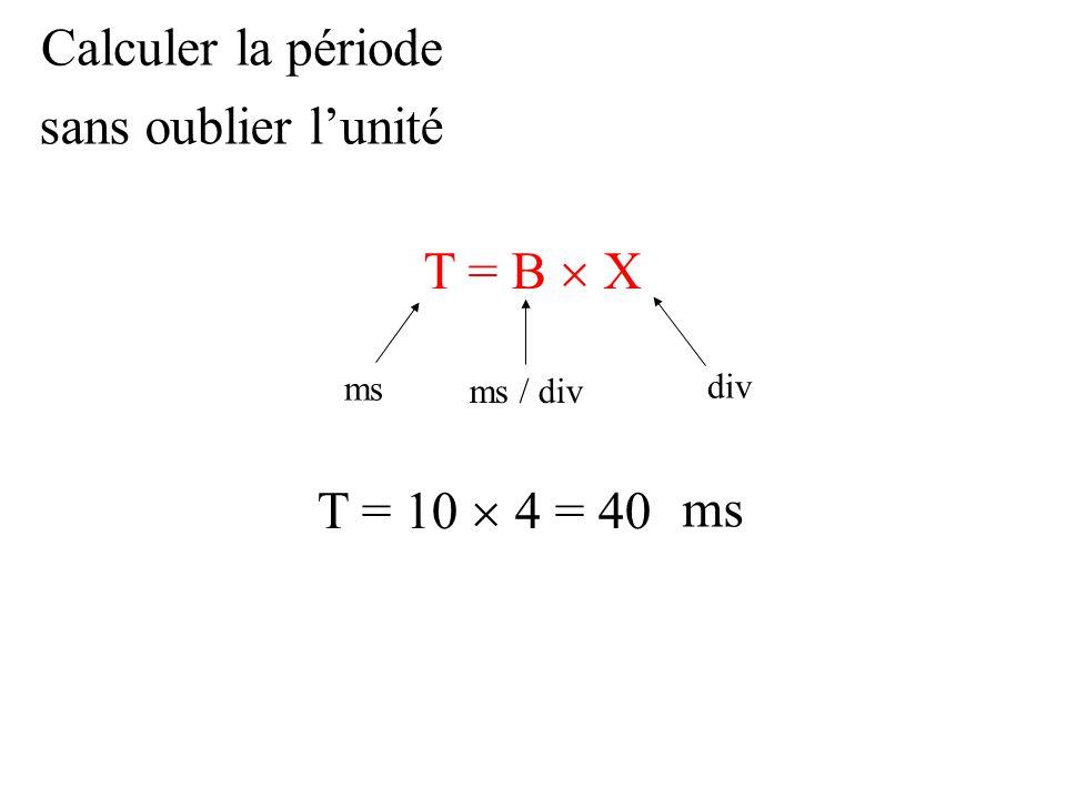 Calculer la période T = B  X div ms / div ms T = 10  4 = 40 sans oublier l'unité ms
