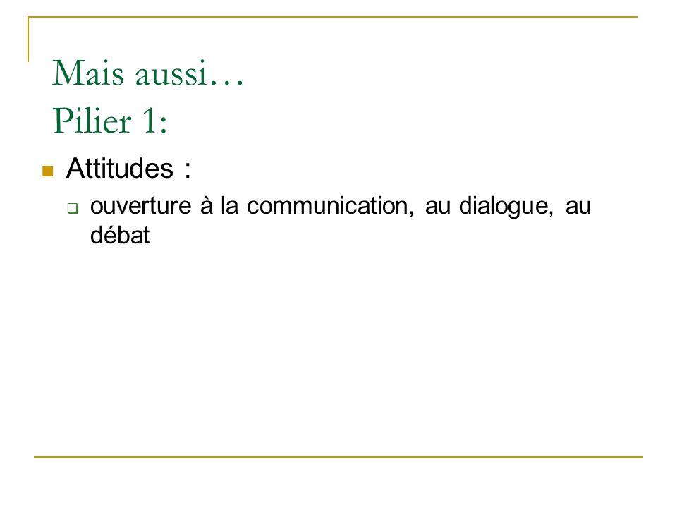 Mais aussi… Pilier 1:  Attitudes :  ouverture à la communication, au dialogue, au débat