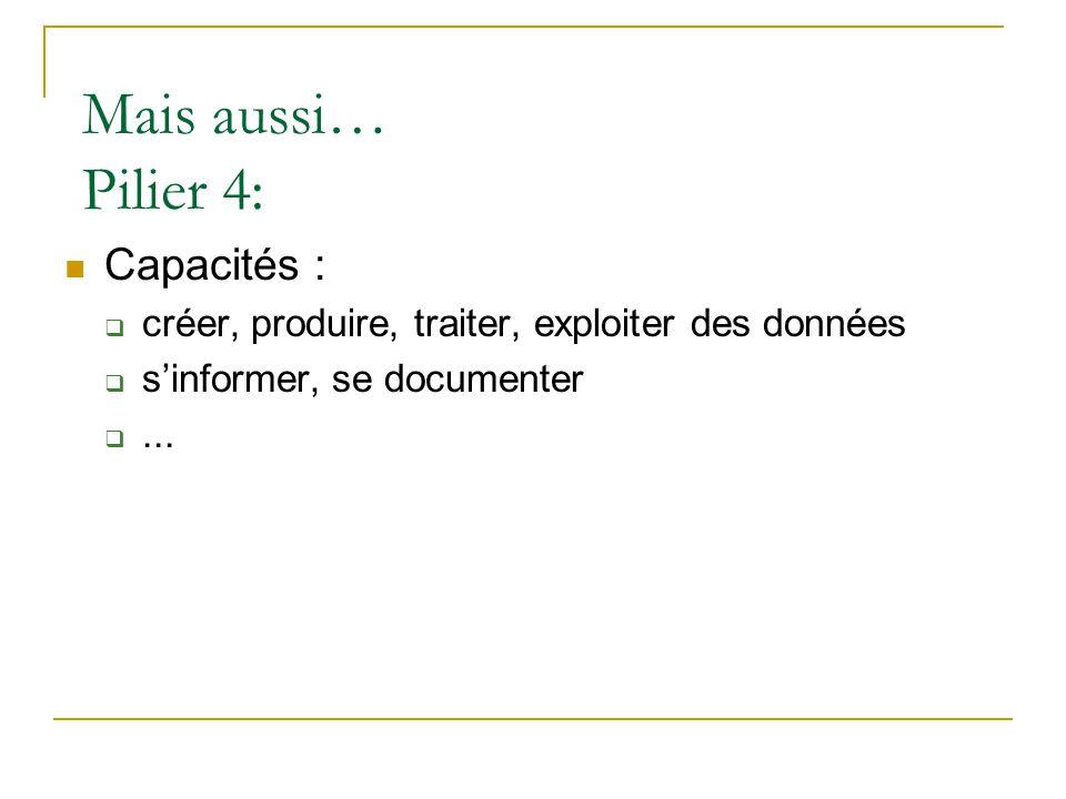 Mais aussi… Pilier 4:  Capacités :  créer, produire, traiter, exploiter des données  s'informer, se documenter ...