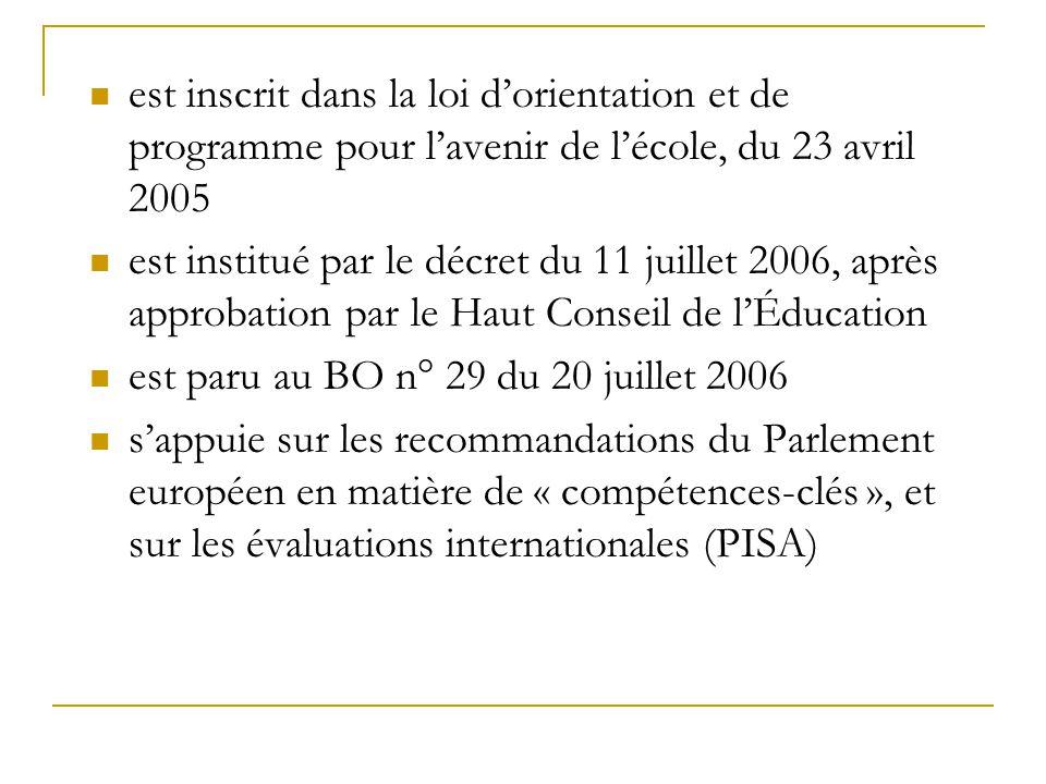  est inscrit dans la loi d'orientation et de programme pour l'avenir de l'école, du 23 avril 2005  est institué par le décret du 11 juillet 2006, après approbation par le Haut Conseil de l'Éducation  est paru au BO n° 29 du 20 juillet 2006  s'appuie sur les recommandations du Parlement européen en matière de « compétences-clés », et sur les évaluations internationales (PISA)