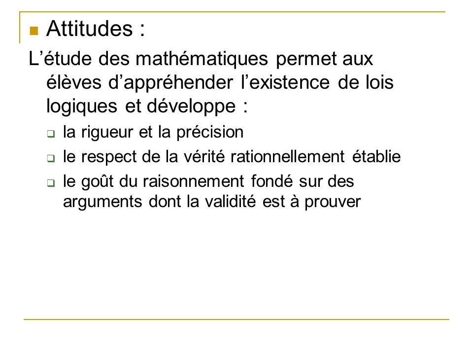  Attitudes : L'étude des mathématiques permet aux élèves d'appréhender l'existence de lois logiques et développe :  la rigueur et la précision  le respect de la vérité rationnellement établie  le goût du raisonnement fondé sur des arguments dont la validité est à prouver