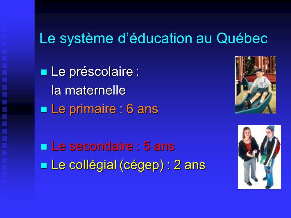 Le système d'éducation au Québec  Le préscolaire : la maternelle  Le primaire : 6 ans  Le secondaire : 5 ans  Le collégial (cégep) : 2 ans