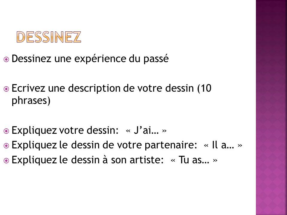  Dessinez une expérience du passé  Ecrivez une description de votre dessin (10 phrases)  Expliquez votre dessin: « J'ai… »  Expliquez le dessin de