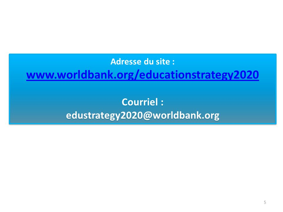 Adresse du site : www.worldbank.org/educationstrategy2020 Courriel : edustrategy2020@worldbank.org Adresse du site : www.worldbank.org/educationstrategy2020 Courriel : edustrategy2020@worldbank.org 5