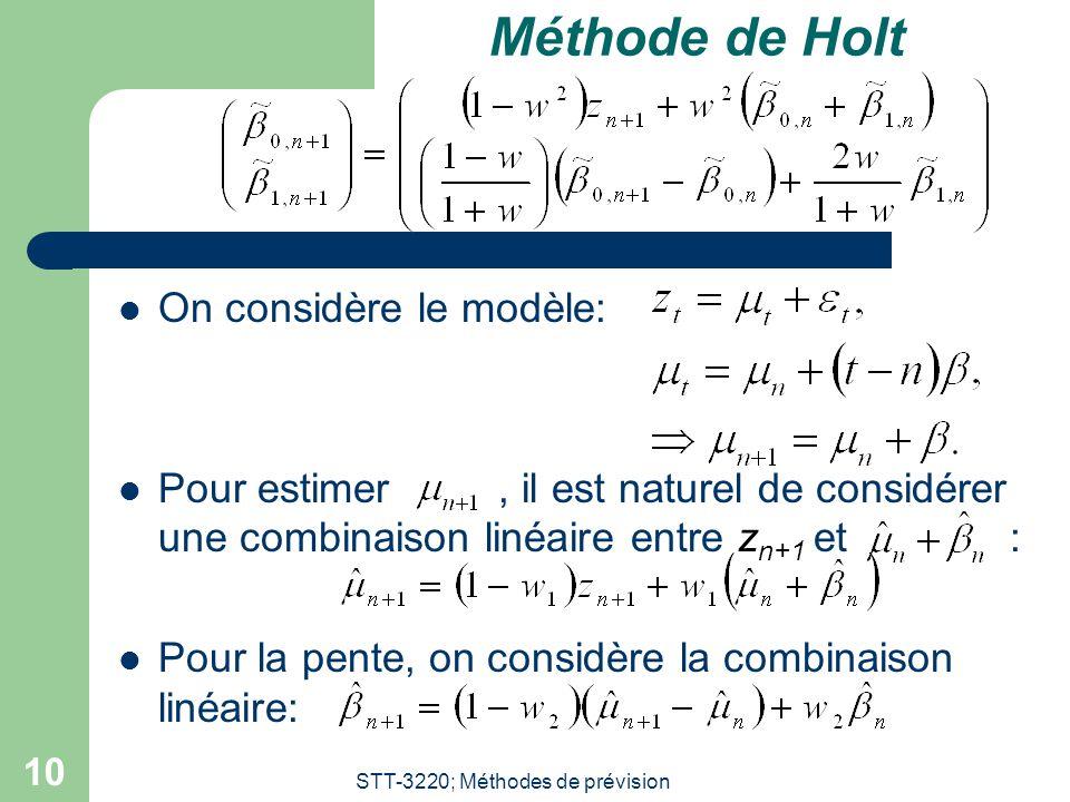 STT-3220; Méthodes de prévision 10 Méthode de Holt  On considère le modèle:  Pour estimer, il est naturel de considérer une combinaison linéaire entre z n+1 et :  Pour la pente, on considère la combinaison linéaire: