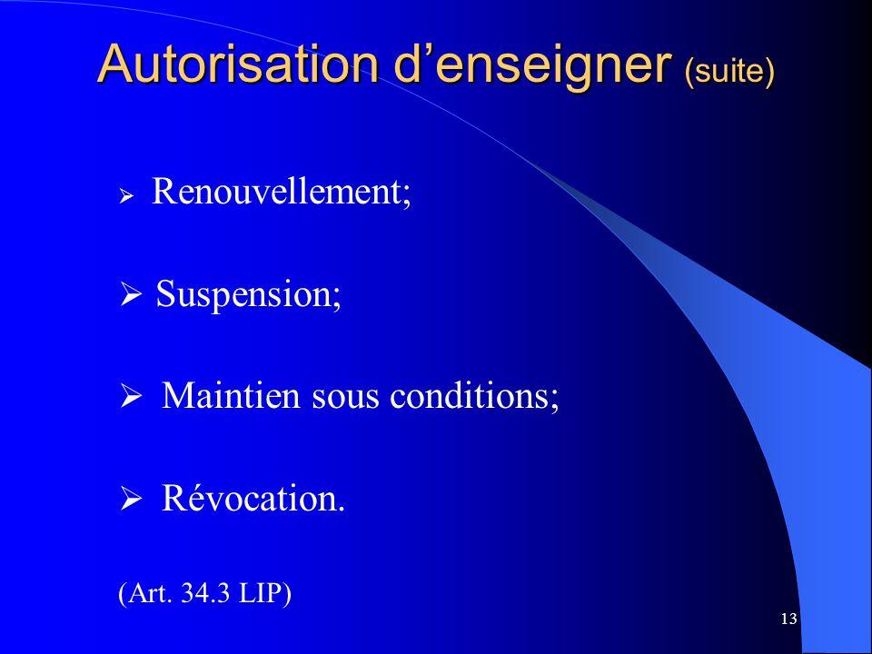 13 Autorisation d'enseigner (suite)  Renouvellement;  Suspension;  Maintien sous conditions;  Révocation.
