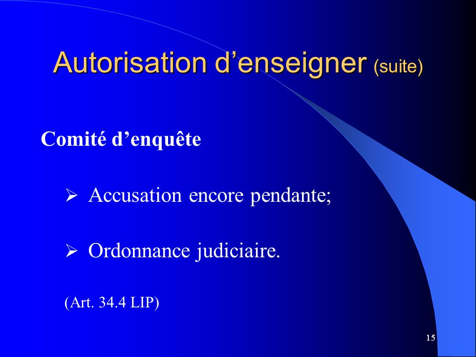15 Autorisation d'enseigner (suite) Comité d'enquête  Accusation encore pendante;  Ordonnance judiciaire. (Art. 34.4 LIP)