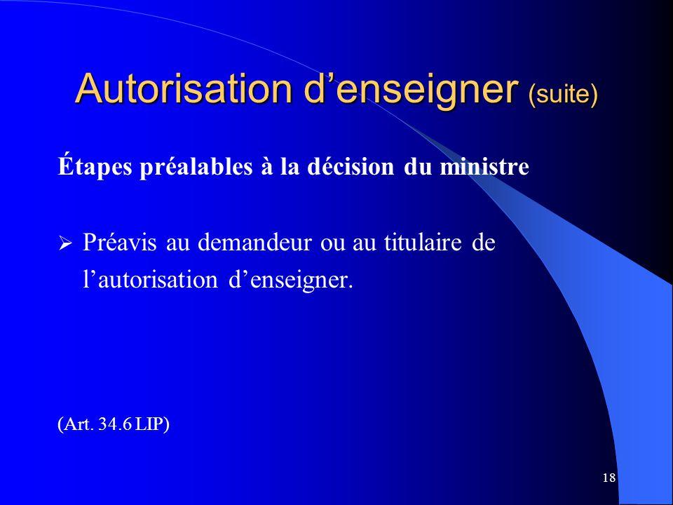 18 Autorisation d'enseigner (suite) Étapes préalables à la décision du ministre  Préavis au demandeur ou au titulaire de l'autorisation d'enseigner.