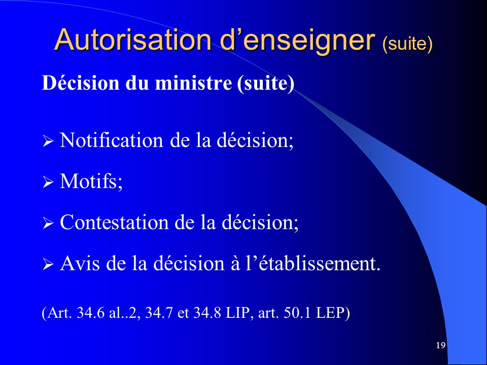 19 Autorisation d'enseigner (suite) Décision du ministre (suite)  Notification de la décision;  Motifs;  Contestation de la décision;  Avis de la décision à l'établissement.