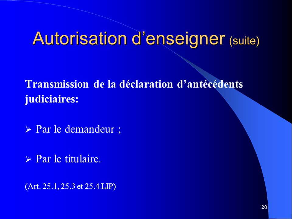 20 Autorisation d'enseigner (suite) Transmission de la déclaration d'antécédents judiciaires:  Par le demandeur ;  Par le titulaire. (Art. 25.1, 25.